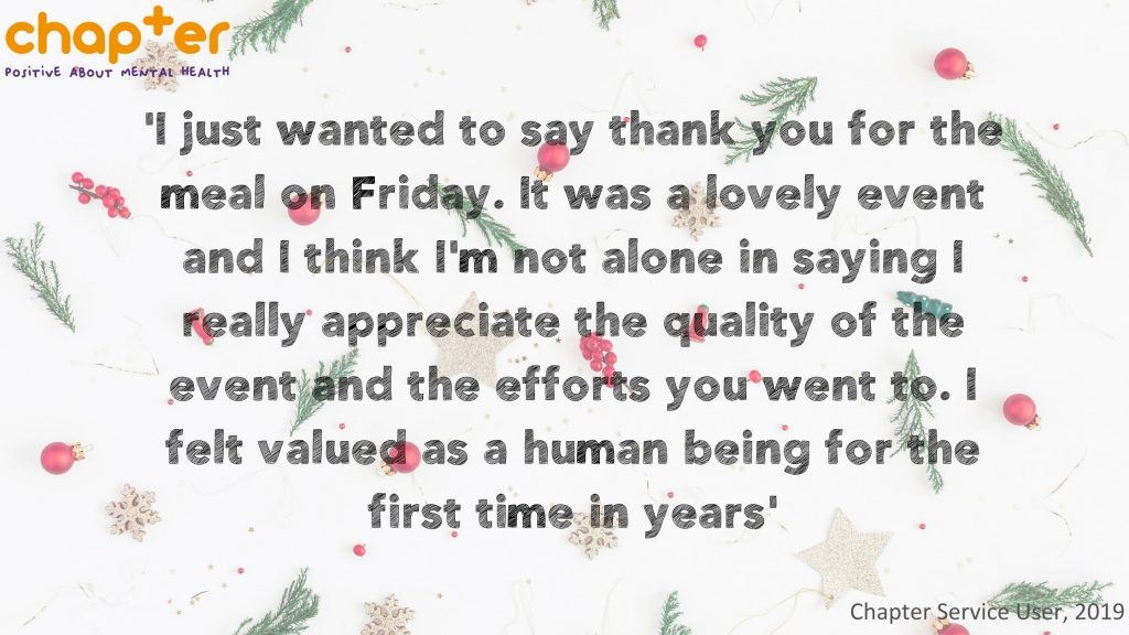 """Quote from Chapter Service User in 2019 - """"I wanted to thank you for the meal on Friday. It was a lovely event and I think I'm not alone in saying I really appreciate the quality of the event and the efforts you went to. I felt valued as a human being for the first time in years."""""""